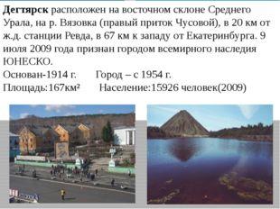 Дегтярск расположен на восточном склоне Среднего Урала, на р. Вязовка (правый