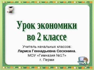 Учитель начальных классов: Лариса Геннадьевна Сесюнина. МОУ «Гимназия №17» г.