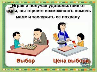 Играя и получая удовольствие от игры, вы теряете возможность помочь маме и за