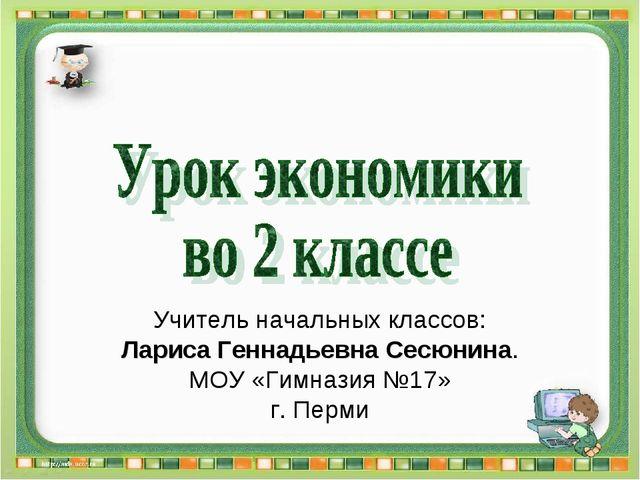Учитель начальных классов: Лариса Геннадьевна Сесюнина. МОУ «Гимназия №17» г....