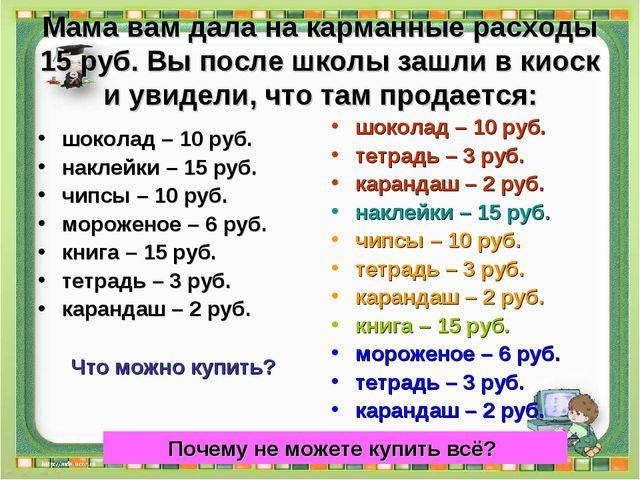 Мама вам дала на карманные расходы 15 руб. Вы после школы зашли в киоск и уви...