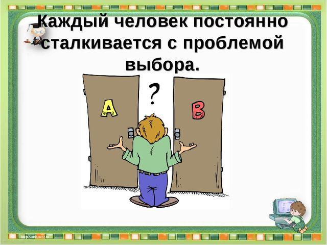 Каждый человек постоянно сталкивается с проблемой выбора.