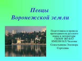 Певцы Воронежской земли Подготовила и провела преподаватель русского языка и
