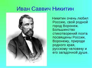Иван Саввич Никитин Никитин очень любил Россию, свой родной город Воронеж. Бо