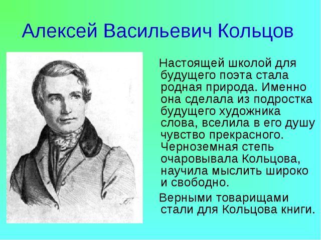 Алексей Васильевич Кольцов Настоящей школой для будущего поэта стала родная п...