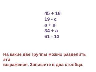 45 + 16 19 - с а + в 34 + а 61 - 13 На какие две группы можно разделить эти в