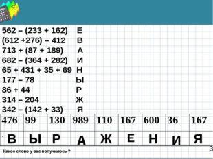 3 562 – (233 + 162) Е (612 +276) – 412 В 713 + (87 + 189) А 682 – (364 + 282)