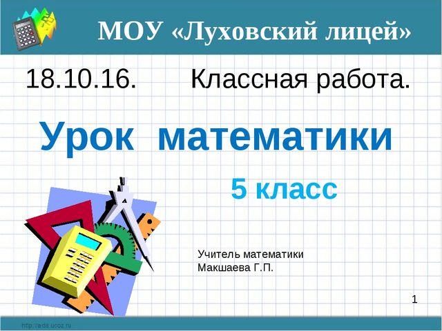 Урок математики 5 класс 1 18.10.16. Классная работа. МОУ «Луховский лицей» У...
