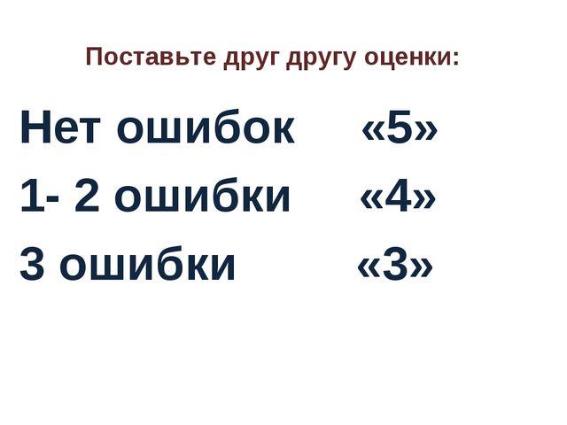 Поставьте друг другу оценки: Нет ошибок «5» 1- 2 ошибки «4» 3 ошибки «3»