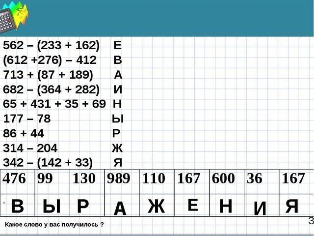3 562 – (233 + 162) Е (612 +276) – 412 В 713 + (87 + 189) А 682 – (364 + 282)...