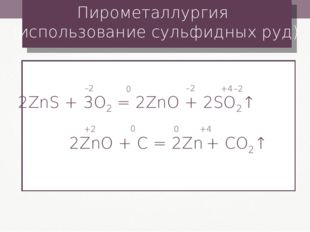 Пирометаллургия (использование сульфидных руд) 2ZnS + 3O2 = 2ZnO + 2SO2↑ –2 0