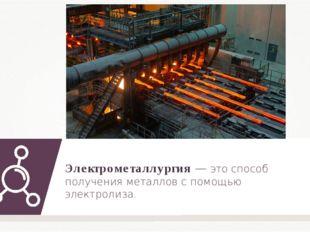 Электрометаллургия — это способ получения металлов с помощью электролиза.