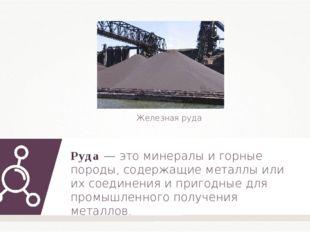 Руда — это минералы и горные породы, содержащие металлы или их соединения и п