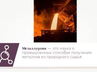 Металлургия — это наука о промышленных способах получения металлов из природн