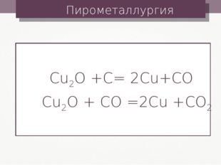 Пирометаллургия Cu2O +C= 2Cu+CO Cu2O + CO =2Cu +CO2