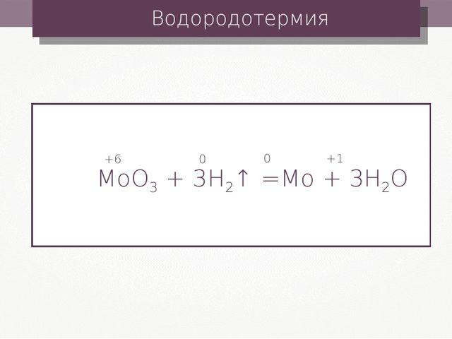 Водородотермия MoO3 + 3H2↑ =Mo + 3H2O +6 0 0 +1