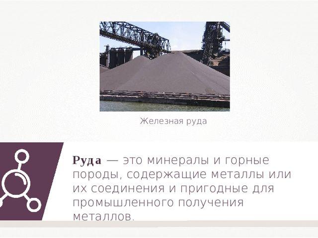 Руда — это минералы и горные породы, содержащие металлы или их соединения и п...