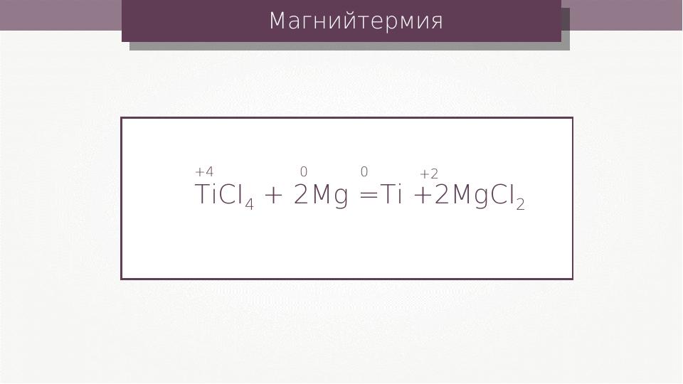 Магнийтермия TiCI4 + 2Mg =Ti +2MgCI2 +4 0 0 +2