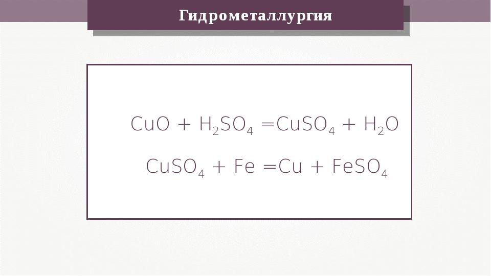 Гидрометаллургия CuO + H2SO4 =CuSO4 + H2O CuSO4 + Fe =Cu + FeSO4