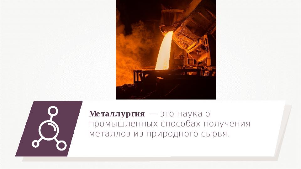 Металлургия — это наука о промышленных способах получения металлов из природн...