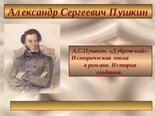 А.С.Пушкин. «Дубровский». Историческая эпоха в романе. История создания. Алек