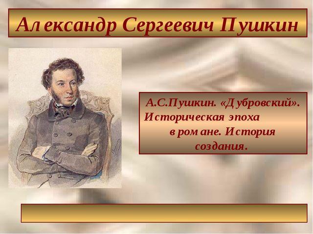 А.С.Пушкин. «Дубровский». Историческая эпоха в романе. История создания. Алек...