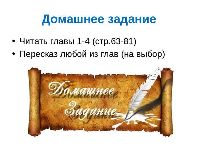 Домашнее задание Читать главы 1-4 (стр.63-81) Пересказ любой из глав (на выбор)