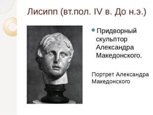 Лисипп (вт.пол. IV в. До н.э.) Придворный скульптор Александра Македонского.
