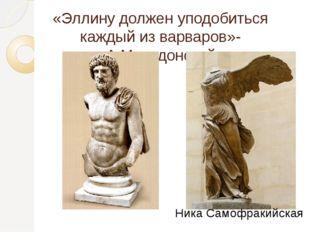 «Эллину должен уподобиться каждый из варваров»-А.Македонский Ника Самофракийс