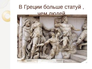 В Греции больше статуй , чем людей.