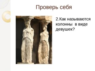 Проверь себя 2.Как называются колонны в виде девушек?