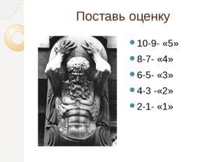Поставь оценку 10-9- «5» 8-7- «4» 6-5- «3» 4-3 -«2» 2-1- «1»