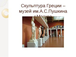 Скульптура Греции – музей им.А.С.Пушкина г.Москва