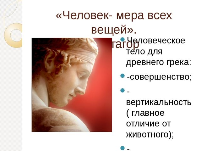 «Человек- мера всех вещей». Протагор Человеческое тело для древнего грека: -с...