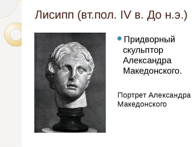 Лисипп (вт.пол. IV в. До н.э.) Придворный скульптор Александра Македонского....