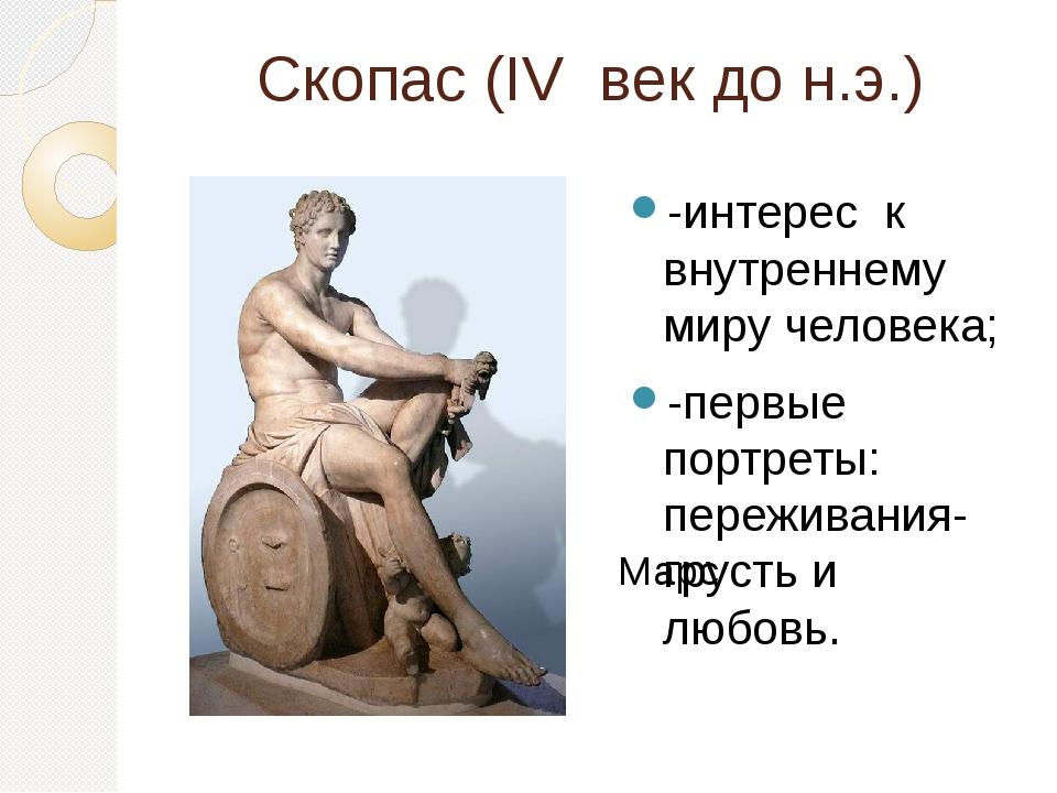 Скопас (IV век до н.э.) -интерес к внутреннему миру человека; -первые портрет...