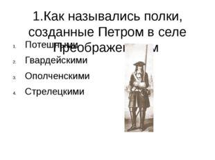 1.Как назывались полки, созданные Петром в селе Преображенском Потешными Гвар