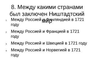 8. Между какими странами был заключен Ништадтский мир Между Россией и Финлянд