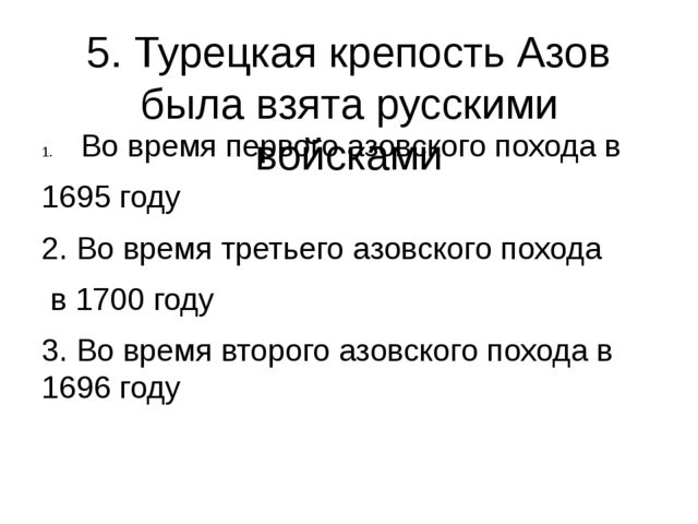 5. Турецкая крепость Азов была взята русскими войсками Во время первого азовс...