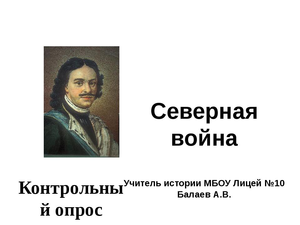 Северная война Учитель истории МБОУ Лицей №10 Балаев А.В. Контрольный опрос
