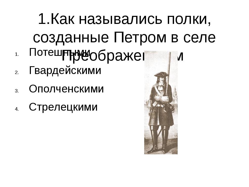 1.Как назывались полки, созданные Петром в селе Преображенском Потешными Гвар...