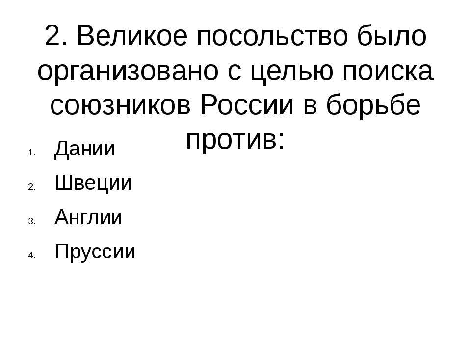 2. Великое посольство было организовано с целью поиска союзников России в бор...
