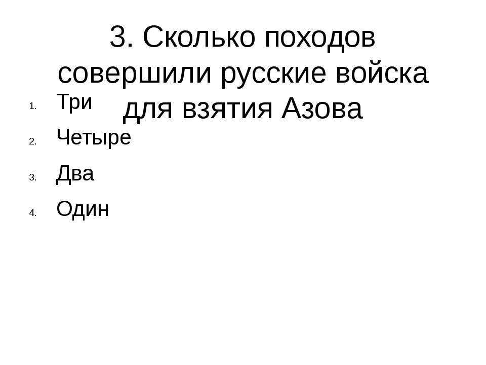 3. Сколько походов совершили русские войска для взятия Азова Три Четыре Два О...