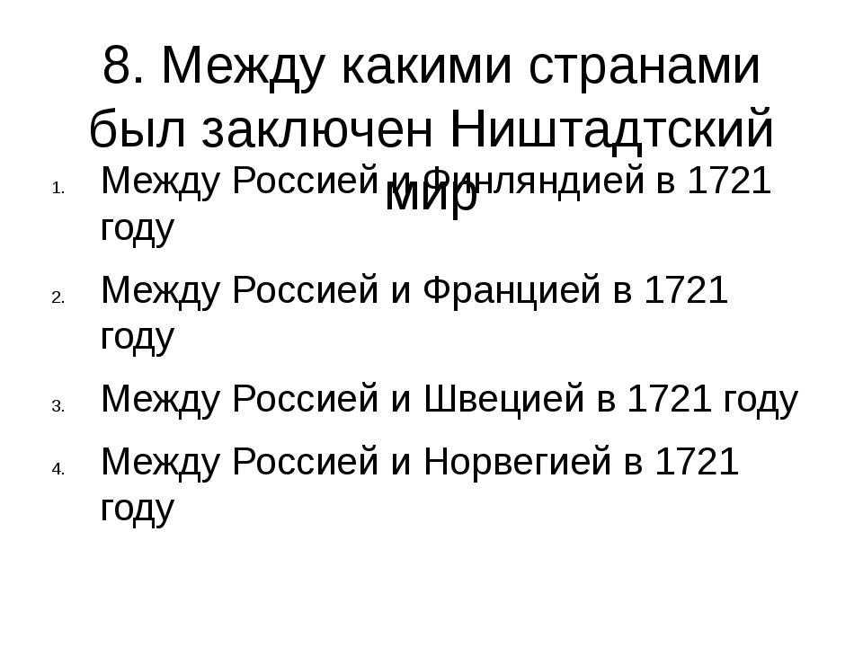 8. Между какими странами был заключен Ништадтский мир Между Россией и Финлянд...