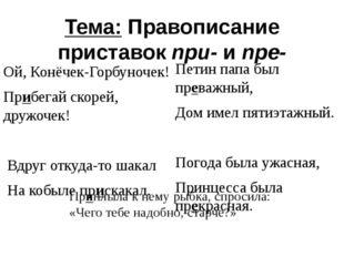 Тема: Правописание приставок при- и пре- Ой, Конёчек-Горбуночек! Прибегай ско