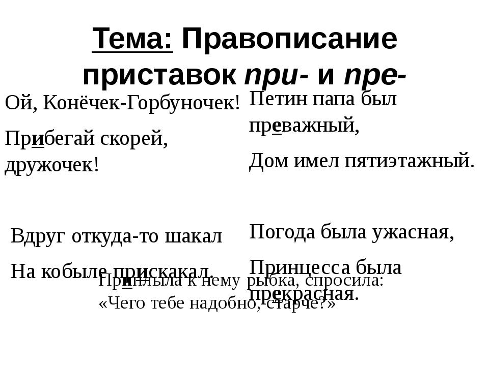Тема: Правописание приставок при- и пре- Ой, Конёчек-Горбуночек! Прибегай ско...