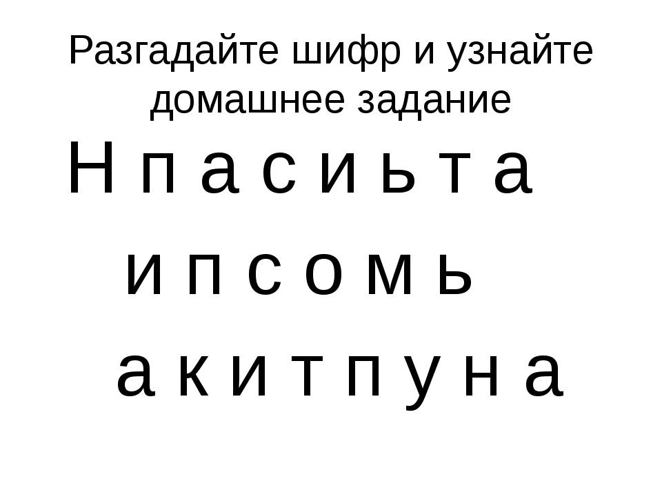 Разгадайте шифр и узнайте домашнее задание Н п а с и ь т а и п с о м ь а к и...