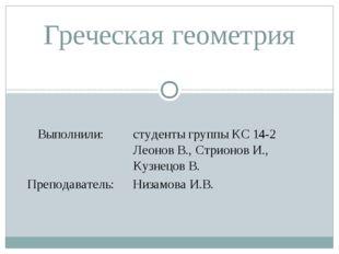 Греческая геометрия Выполнили: студенты группы КС 14-2 Леонов В.,СтрионовИ.,