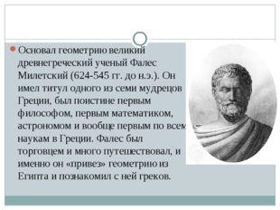 Основал геометрию великий древнегреческий ученый Фалес Милетский (624-545 гг
