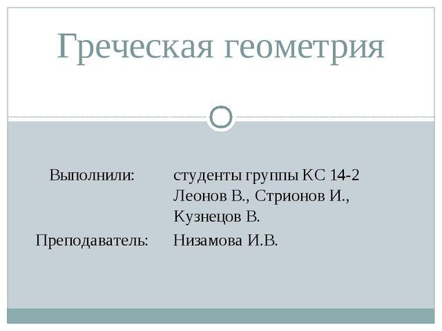 Греческая геометрия Выполнили: студенты группы КС 14-2 Леонов В.,СтрионовИ.,...
